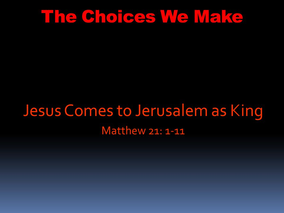 Jesus Comes to Jerusalem as King Matthew 21: 1-11