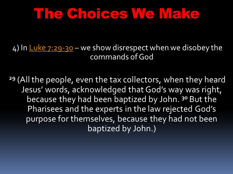 The Choices We Make 4) In Luke 7:29-30 – we show disrespect when we disobey the commands of God.