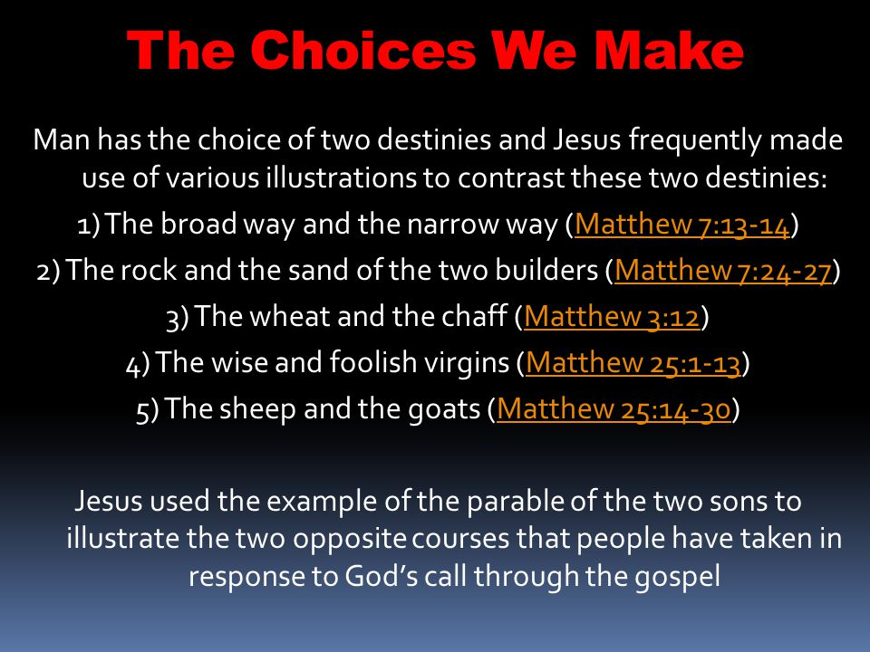 The Choices We Make Man has the choice of two destinies and Jesus frequently made use of various illustrations to contrast these two destinies: