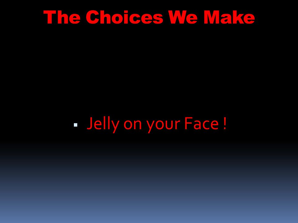The Choices We Make Jelly on your Face ! 54