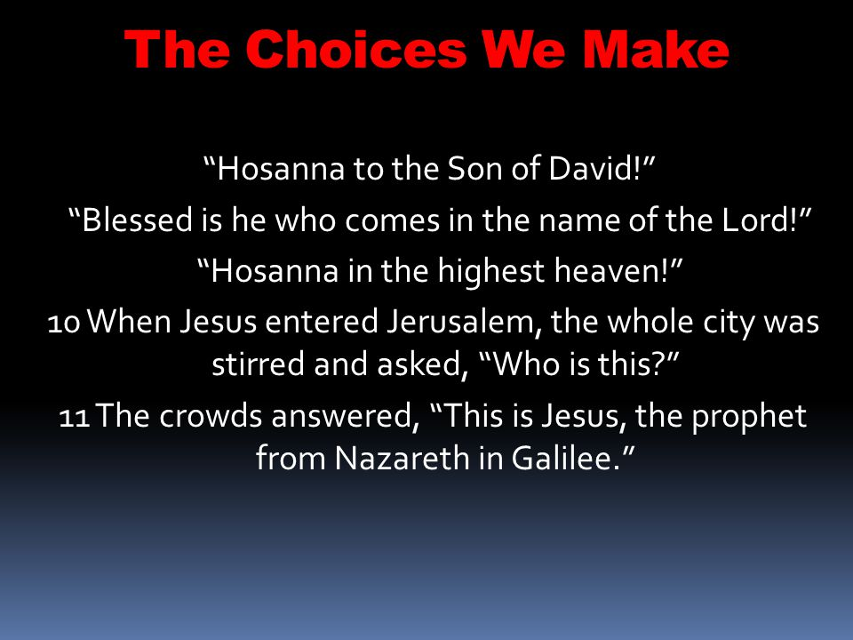 The Choices We Make Hosanna to the Son of David!