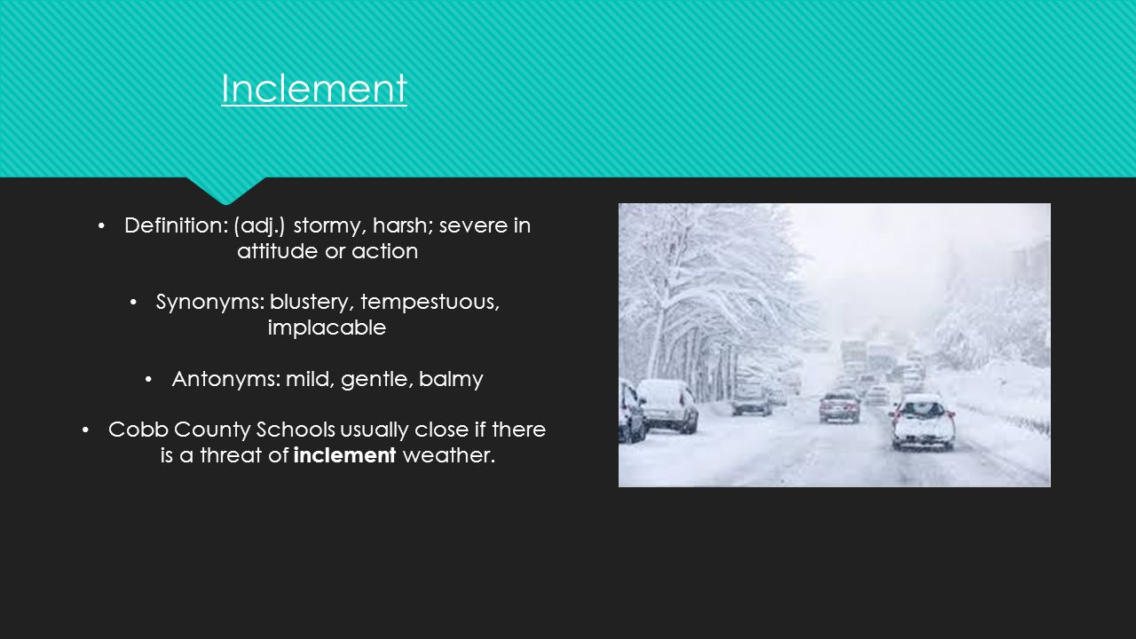 Inclement Definition: (adj.) stormy, harsh; severe in attitude or action. Synonyms: blustery, tempestuous, implacable.