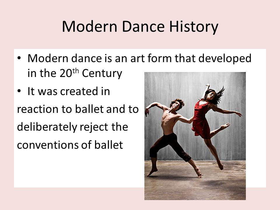 Modern Dance History Modern dance is an art form that developed in the 20th Century. It was created in.
