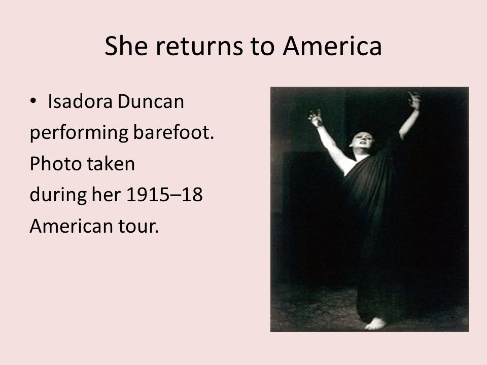She returns to America Isadora Duncan performing barefoot. Photo taken