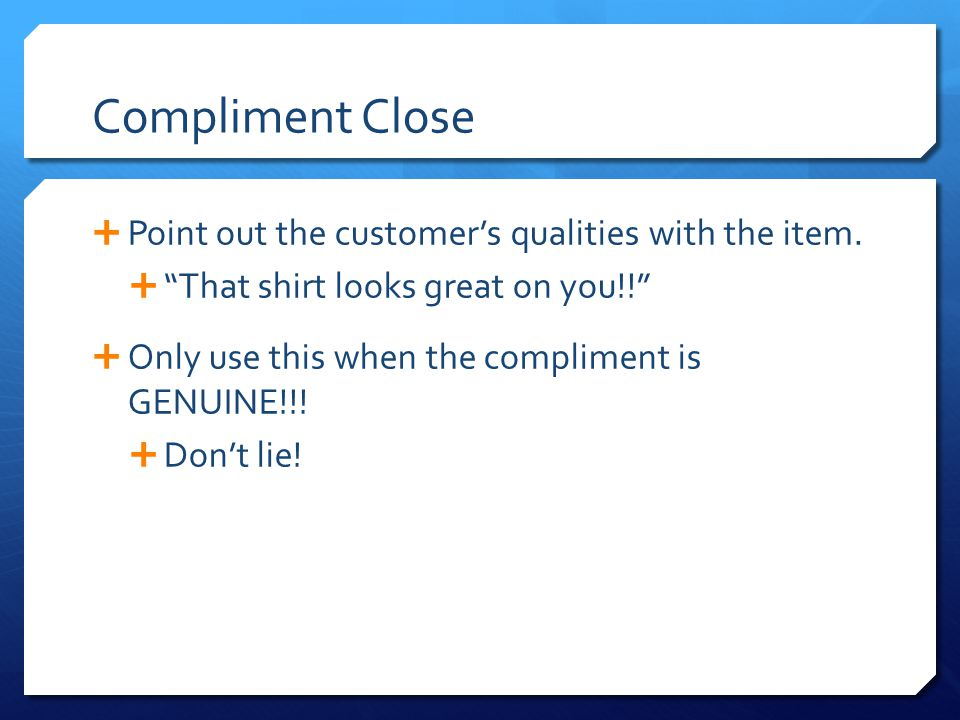 Compliment Close Point out the customer's qualities with the item.
