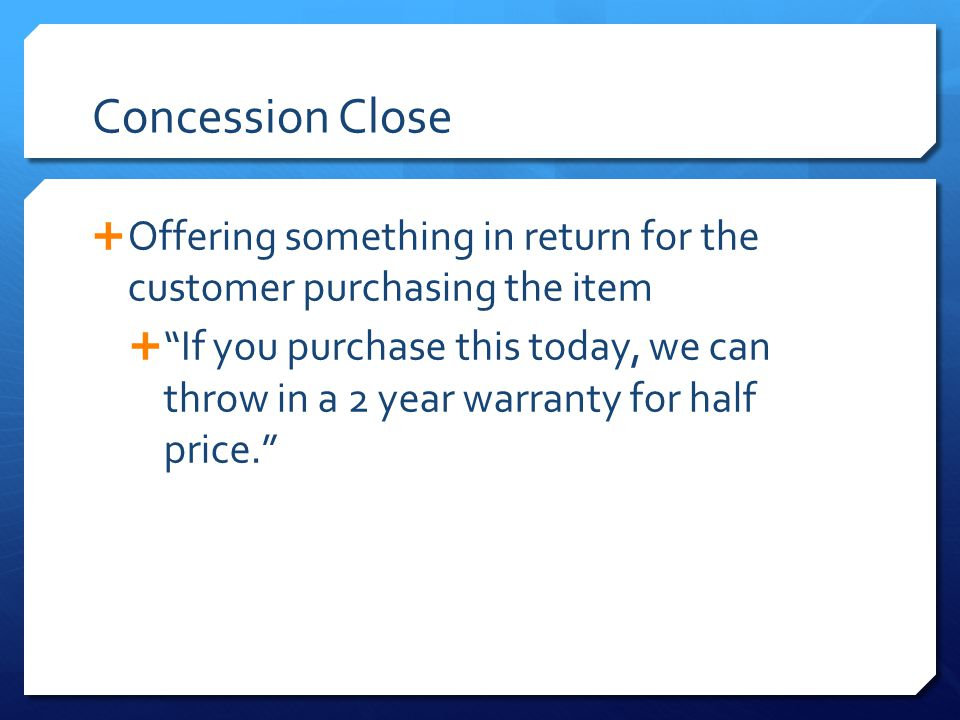 Concession Close Offering something in return for the customer purchasing the item.