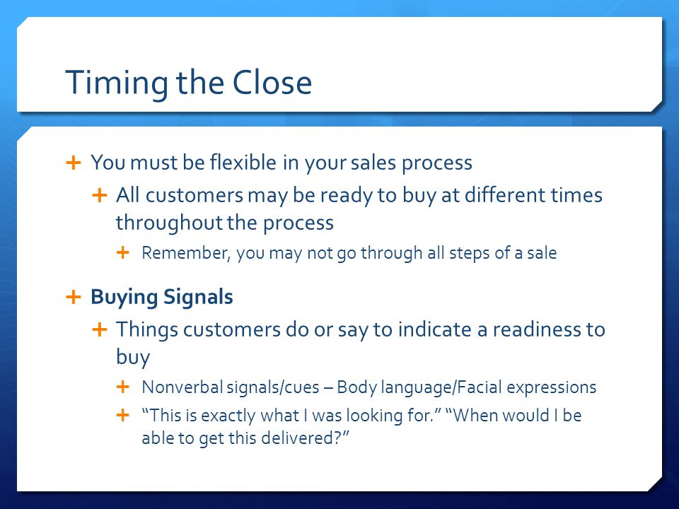 Timing the Close You must be flexible in your sales process