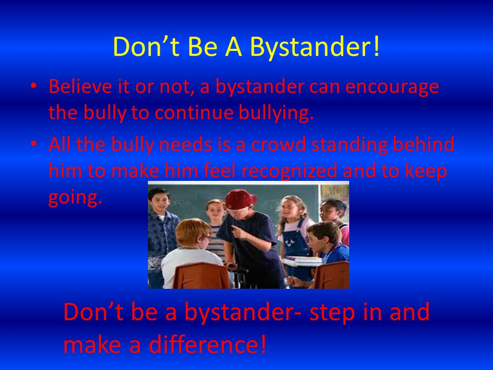 Don't Be A Bystander! Believe it or not, a bystander can encourage the bully to continue bullying.