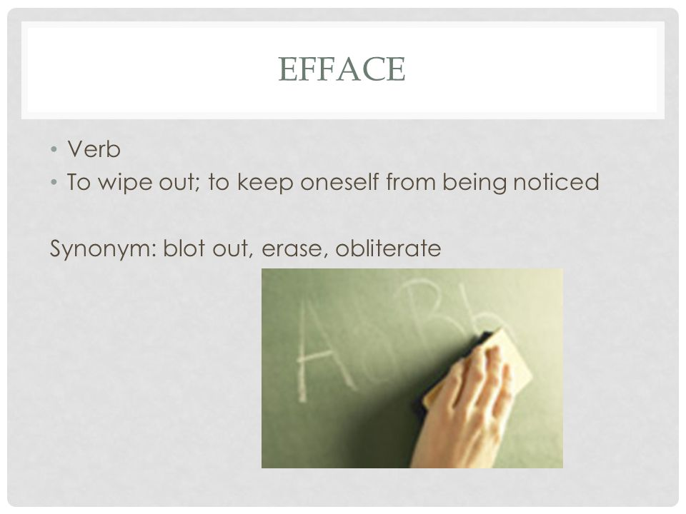 Efface Verb To wipe out; to keep oneself from being noticed