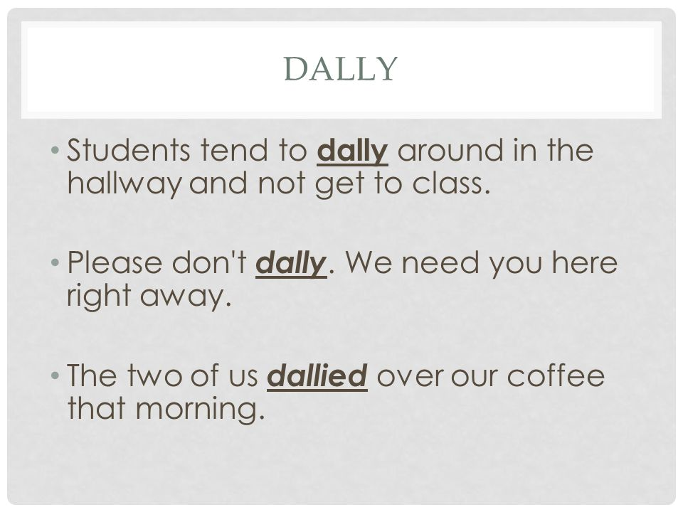 dally Students tend to dally around in the hallway and not get to class. Please don t dally. We need you here right away.