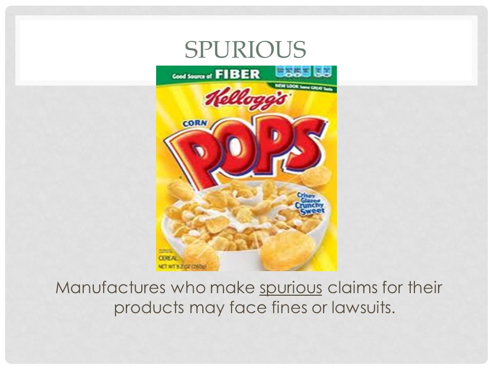 Spurious Manufactures who make spurious claims for their products may face fines or lawsuits.