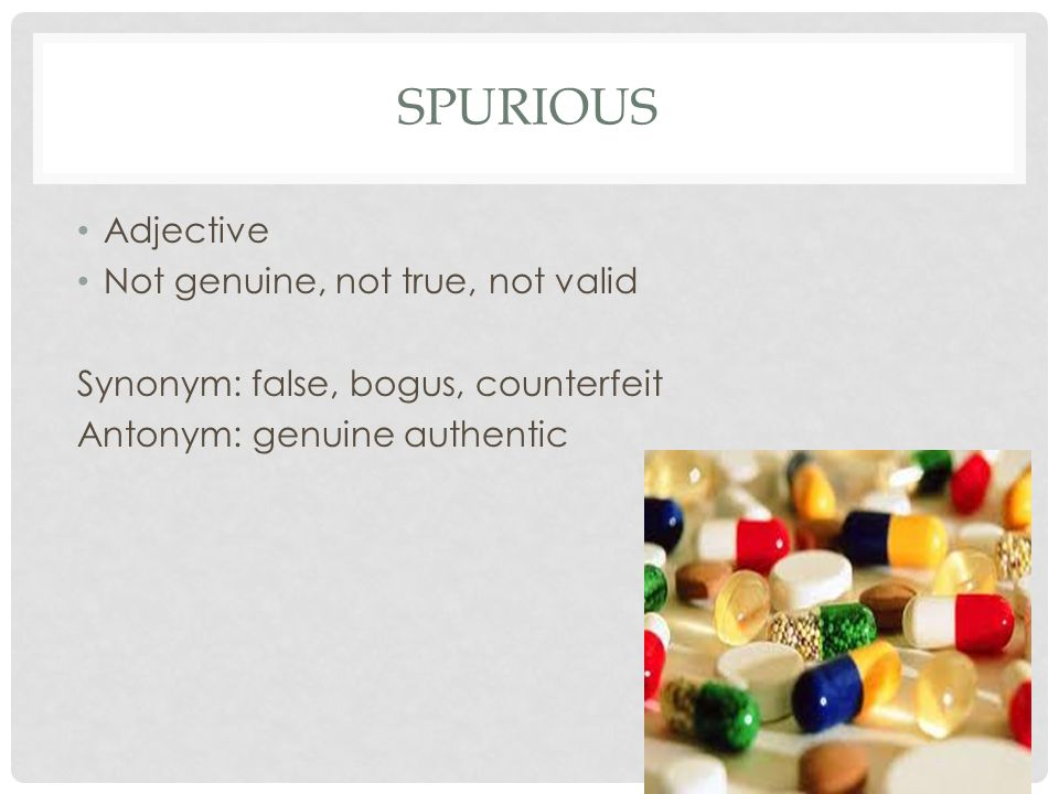 Spurious Adjective Not genuine, not true, not valid