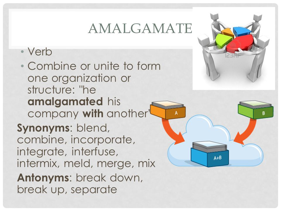 amalgamate Verb. Combine or unite to form one organization or structure: he amalgamated his company with another