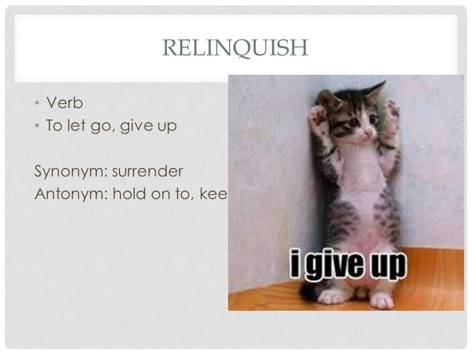 Relinquish Verb To let go, give up Synonym: surrender