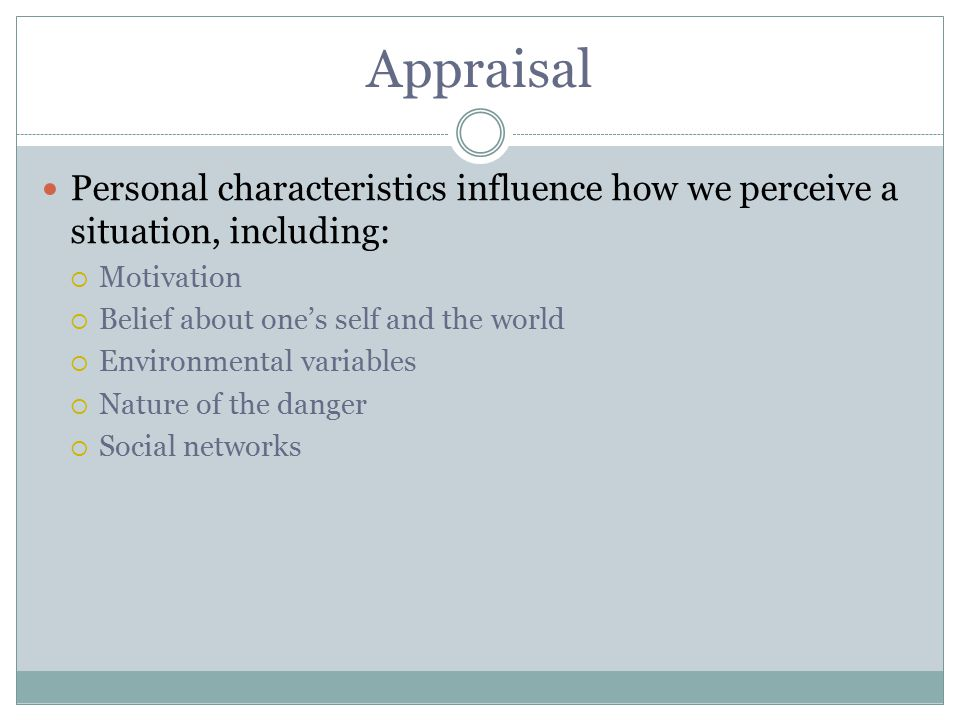 Appraisal Personal characteristics influence how we perceive a situation, including: Motivation. Belief about one's self and the world.