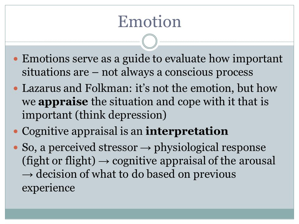 Emotion Emotions serve as a guide to evaluate how important situations are – not always a conscious process.