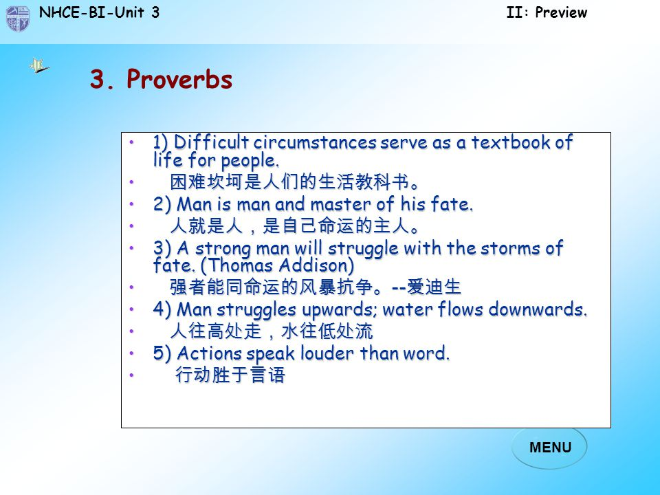 3. Proverbs 1) Difficult circumstances serve as a textbook of life for people. 困难坎坷是人们的生活教科书。 2) Man is man and master of his fate.