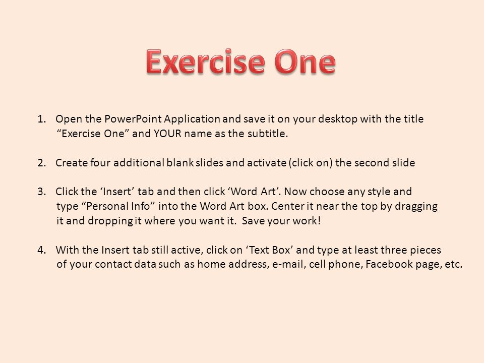 Exercise One Open the PowerPoint Application and save it on your desktop with the title. Exercise One and YOUR name as the subtitle.
