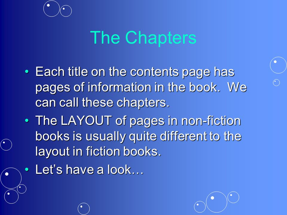 The Chapters Each title on the contents page has pages of information in the book. We can call these chapters.