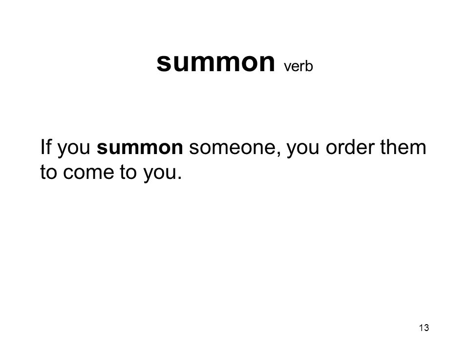 summon verb If you summon someone, you order them to come to you.