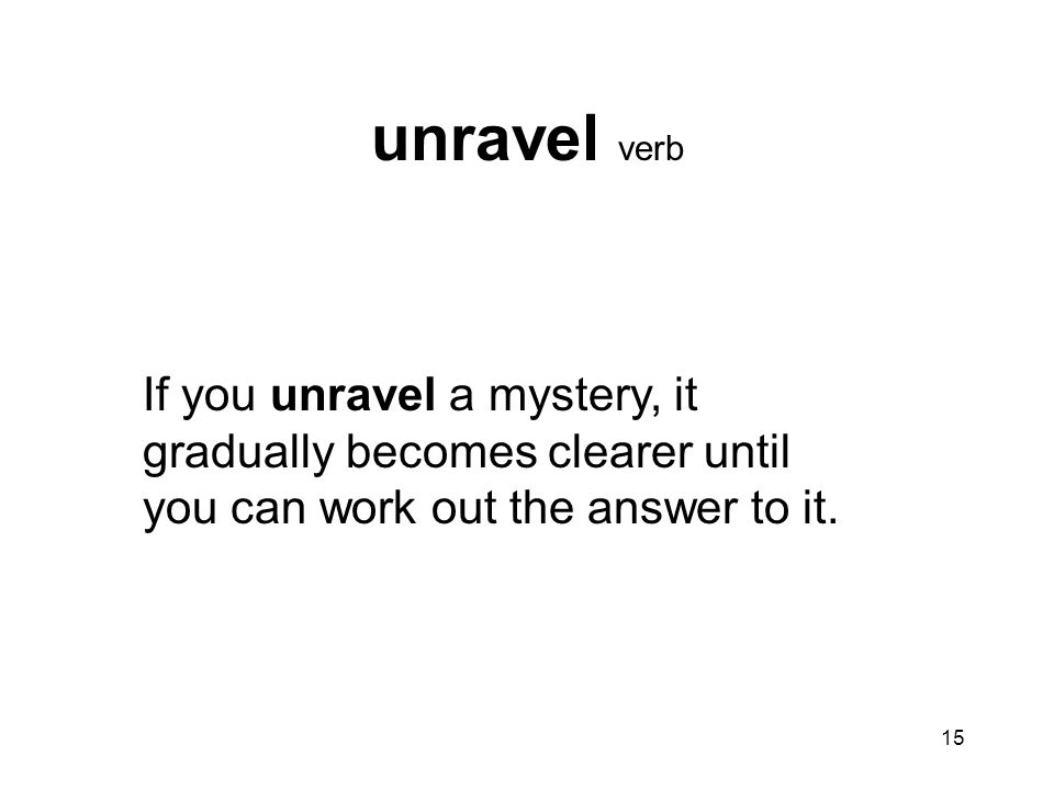unravel verb If you unravel a mystery, it gradually becomes clearer until you can work out the answer to it.