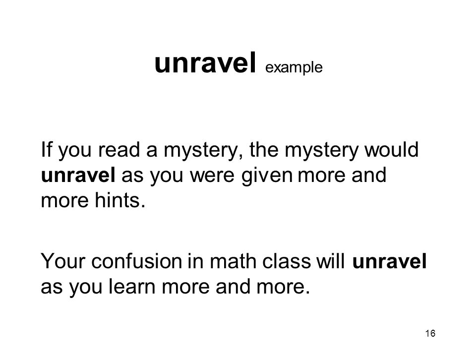 unravel example If you read a mystery, the mystery would unravel as you were given more and more hints.