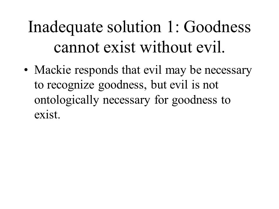 Inadequate solution 1: Goodness cannot exist without evil.