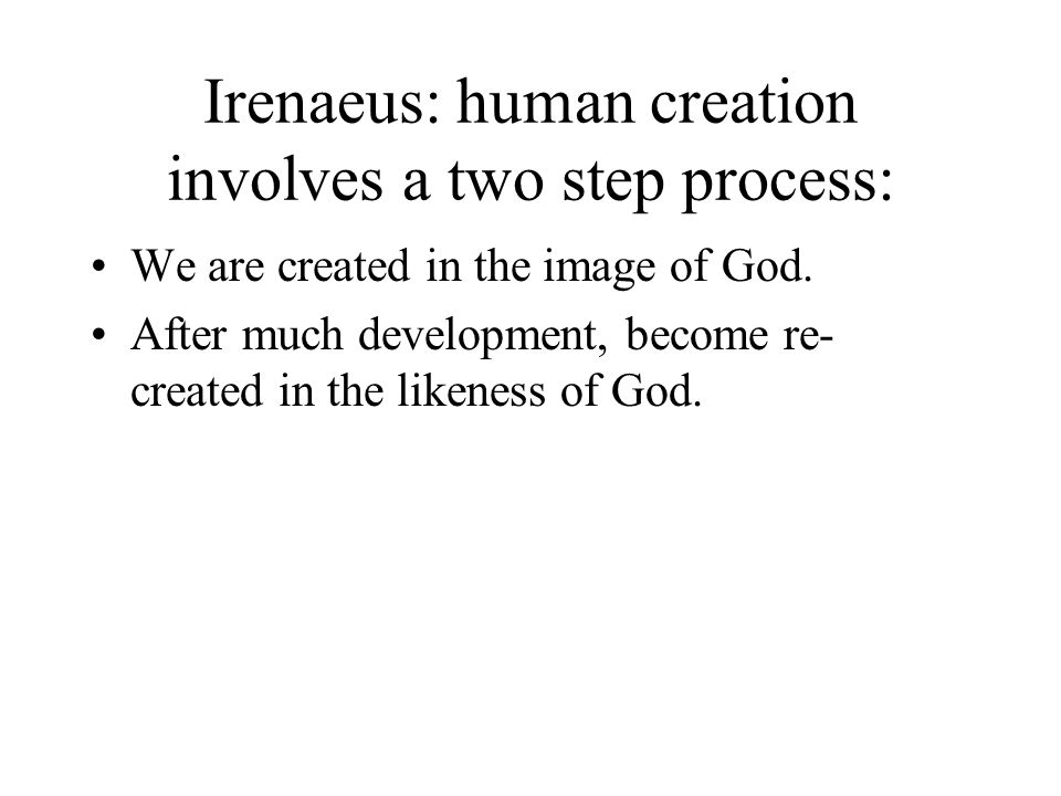 Irenaeus: human creation involves a two step process: