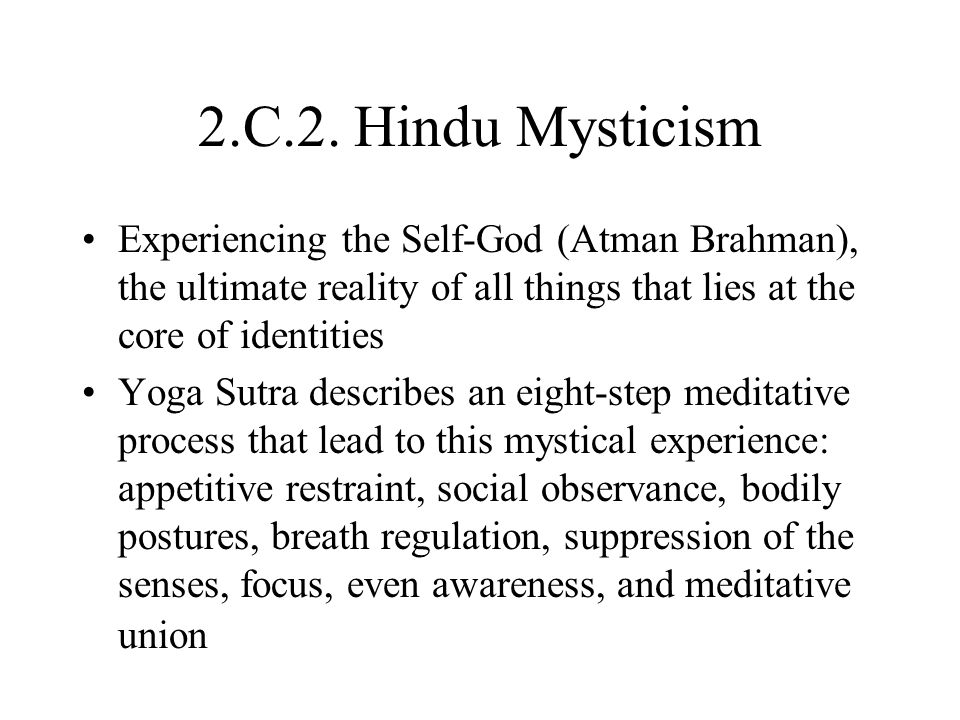 2.C.2. Hindu Mysticism Experiencing the Self-God (Atman Brahman), the ultimate reality of all things that lies at the core of identities.