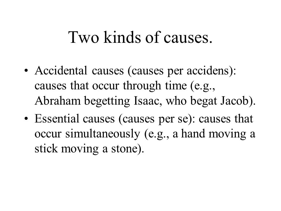 Two kinds of causes. Accidental causes (causes per accidens): causes that occur through time (e.g., Abraham begetting Isaac, who begat Jacob).