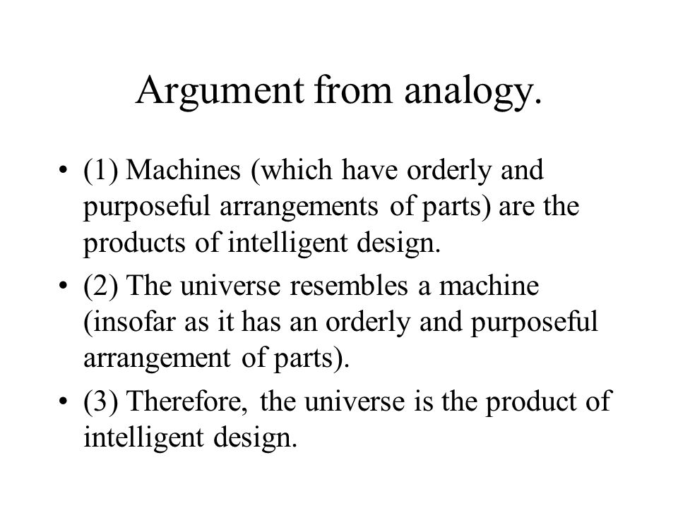 Argument from analogy. (1) Machines (which have orderly and purposeful arrangements of parts) are the products of intelligent design.