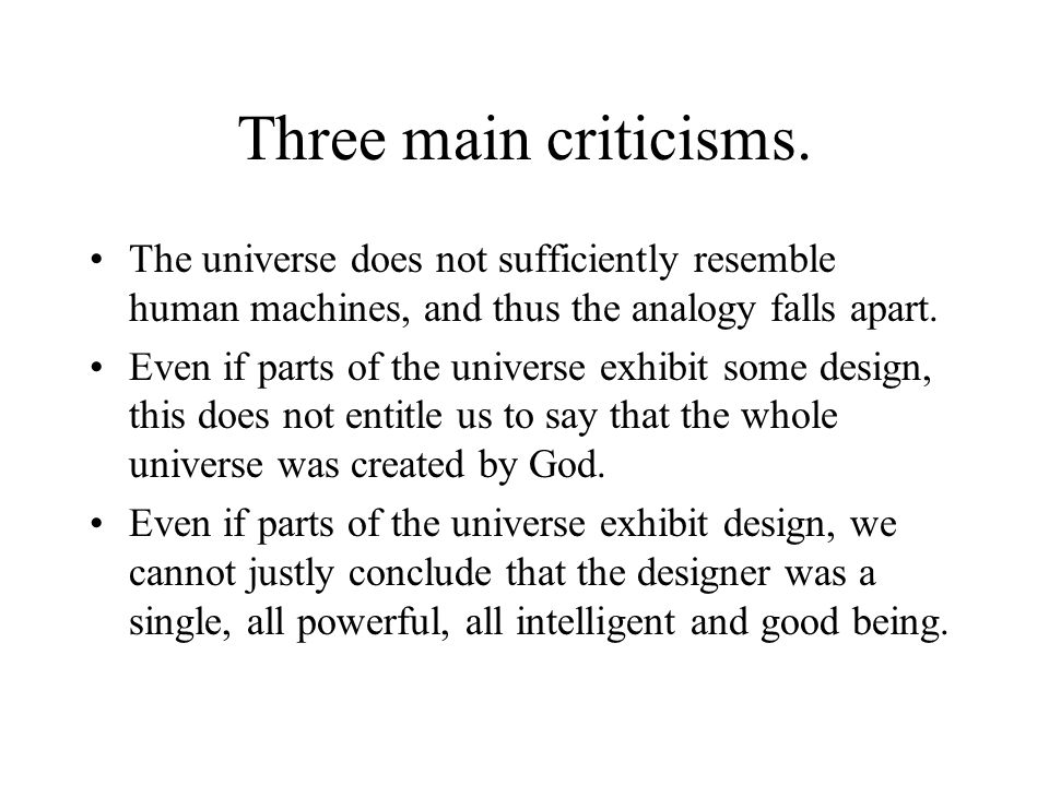 Three main criticisms. The universe does not sufficiently resemble human machines, and thus the analogy falls apart.