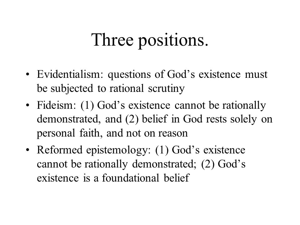 Three positions. Evidentialism: questions of God's existence must be subjected to rational scrutiny.