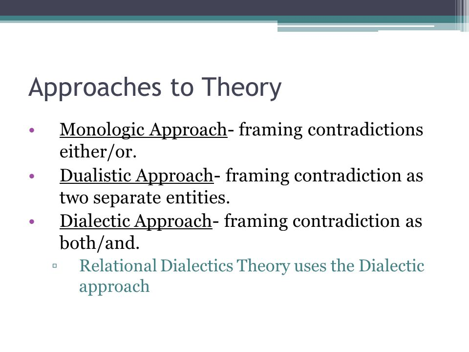 Approaches to Theory Monologic Approach- framing contradictions either/or. Dualistic Approach- framing contradiction as two separate entities.