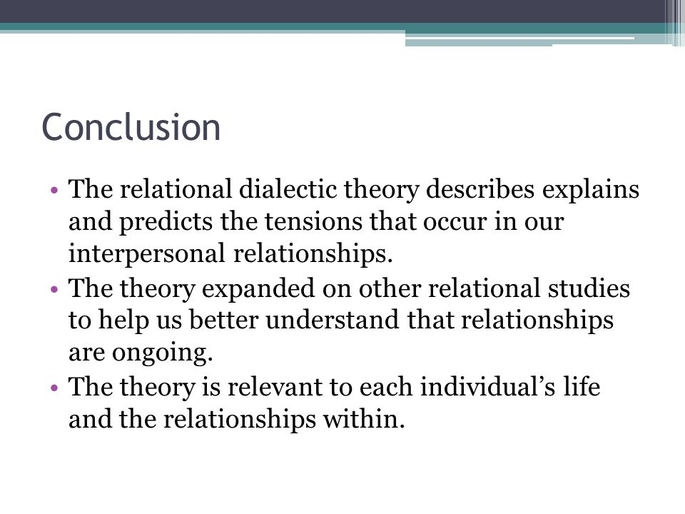 Conclusion The relational dialectic theory describes explains and predicts the tensions that occur in our interpersonal relationships.