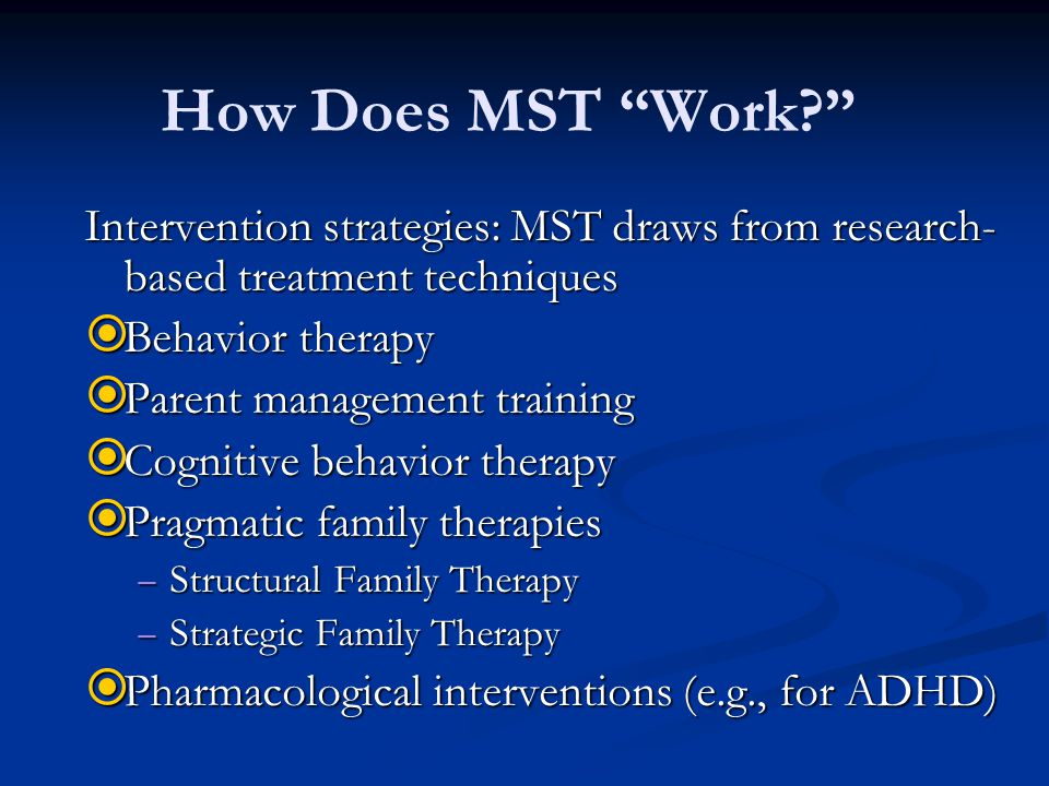 How Does MST Work Intervention strategies: MST draws from research-based treatment techniques. Behavior therapy.