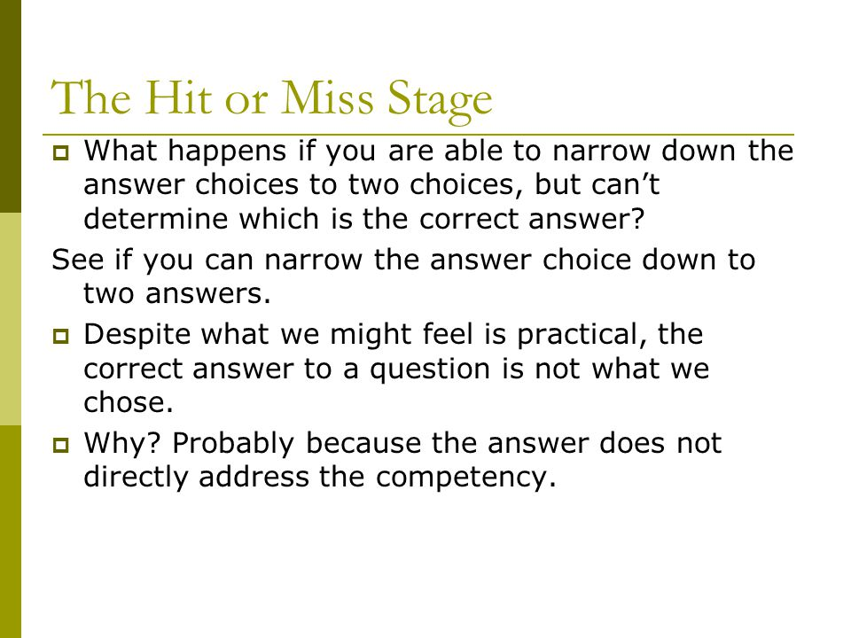 The Hit or Miss Stage What happens if you are able to narrow down the answer choices to two choices, but can't determine which is the correct answer