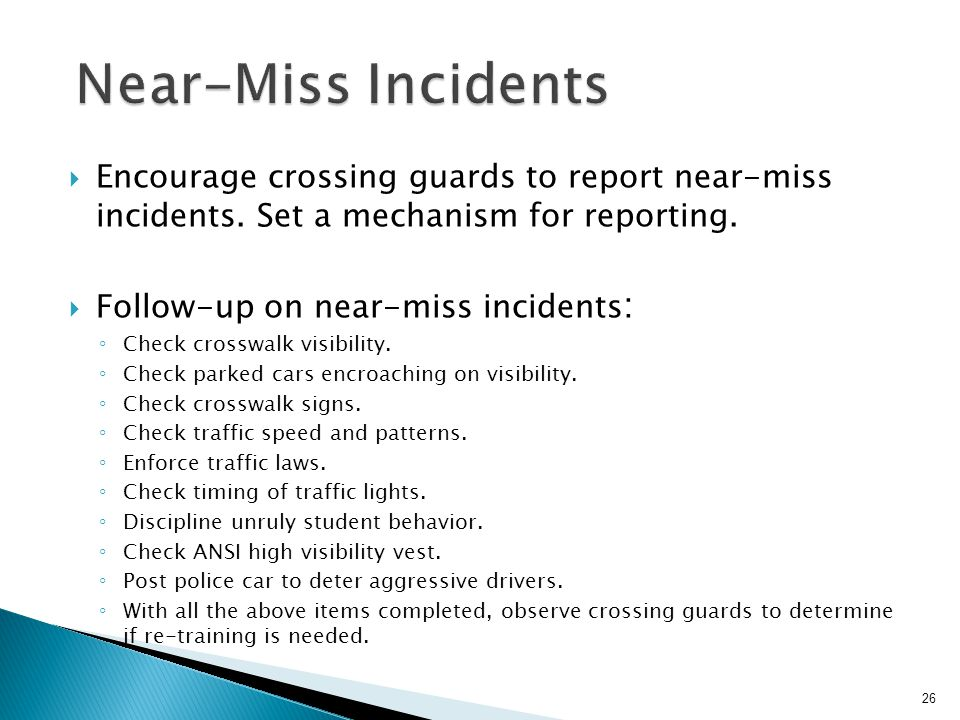 Near-Miss Incidents Encourage crossing guards to report near-miss incidents. Set a mechanism for reporting.
