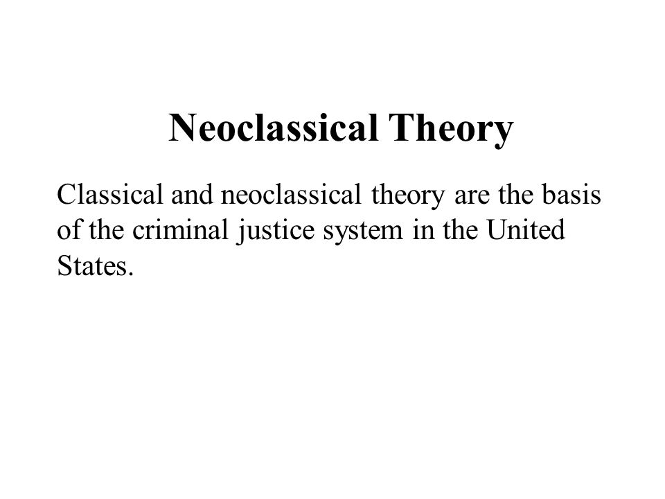 Neoclassical Theory Classical and neoclassical theory are the basis of the criminal justice system in the United States.