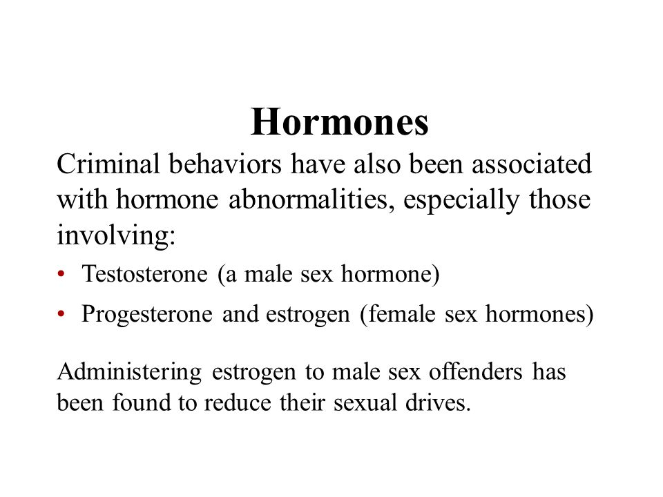 Hormones Criminal behaviors have also been associated with hormone abnormalities, especially those involving: