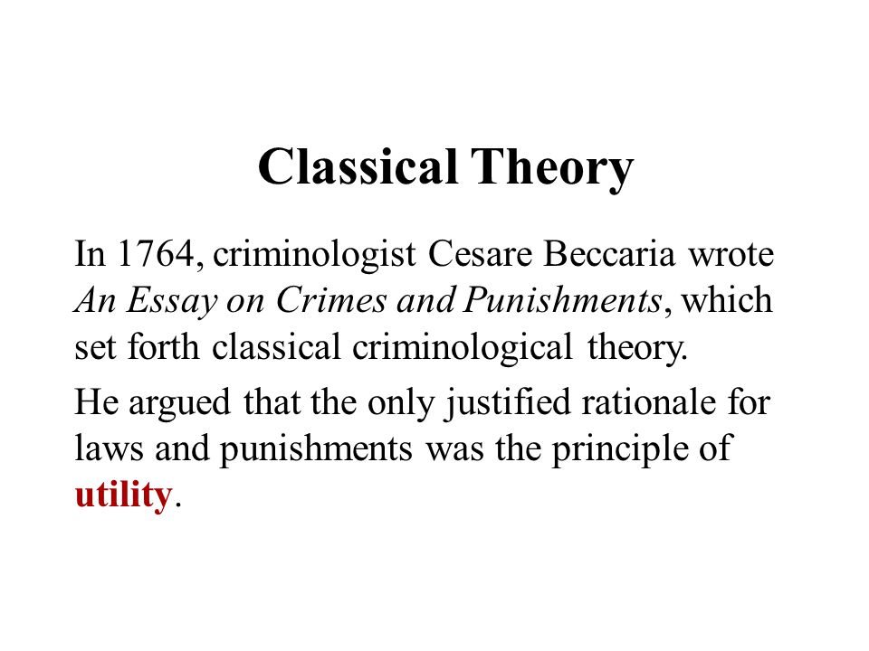 Classical Theory In 1764, criminologist Cesare Beccaria wrote An Essay on Crimes and Punishments, which set forth classical criminological theory.