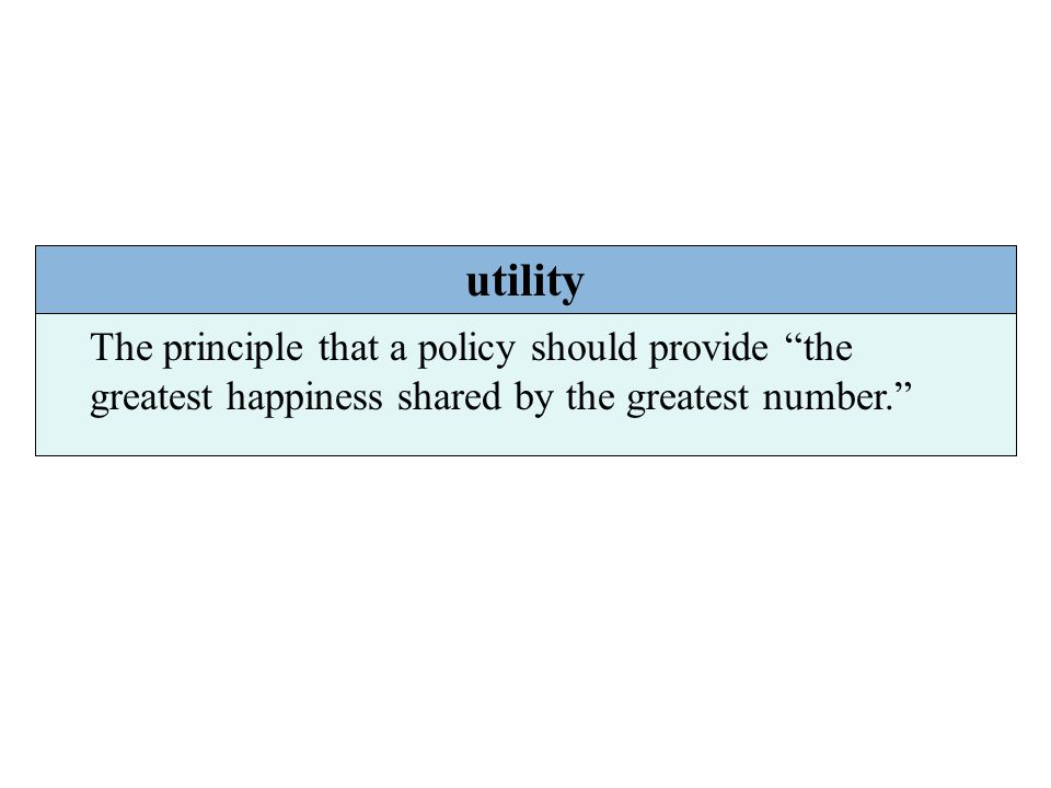 utility The principle that a policy should provide the greatest happiness shared by the greatest number.