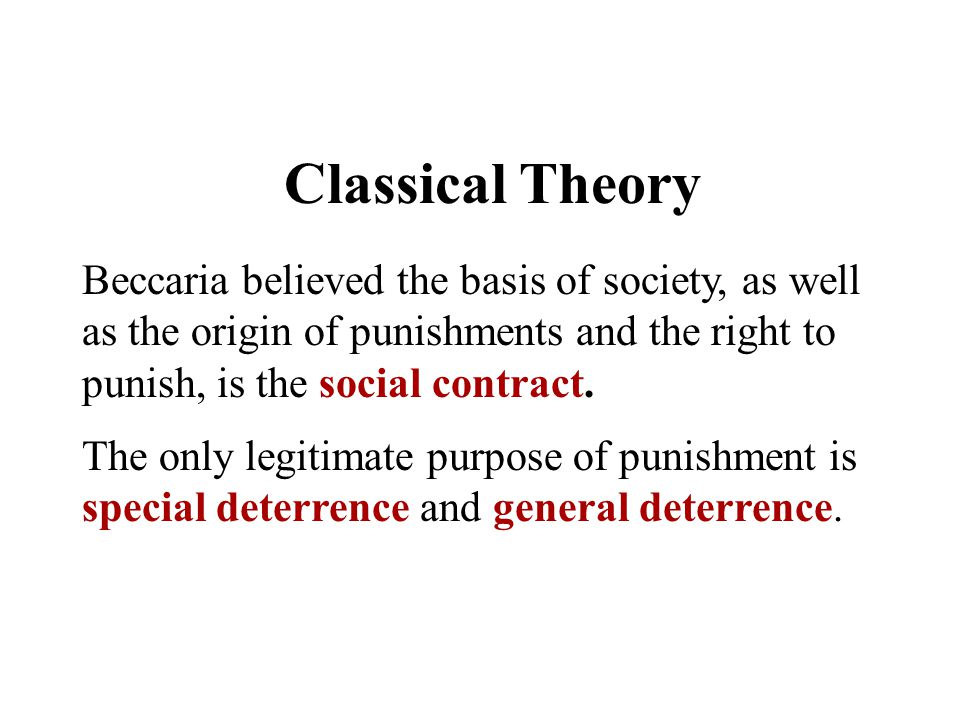 Classical Theory Beccaria believed the basis of society, as well as the origin of punishments and the right to punish, is the social contract.