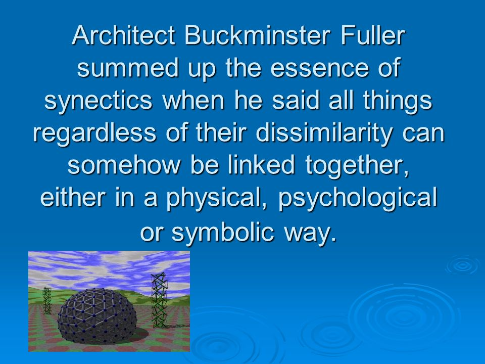 Architect Buckminster Fuller summed up the essence of synectics when he said all things regardless of their dissimilarity can somehow be linked together, either in a physical, psychological or symbolic way.