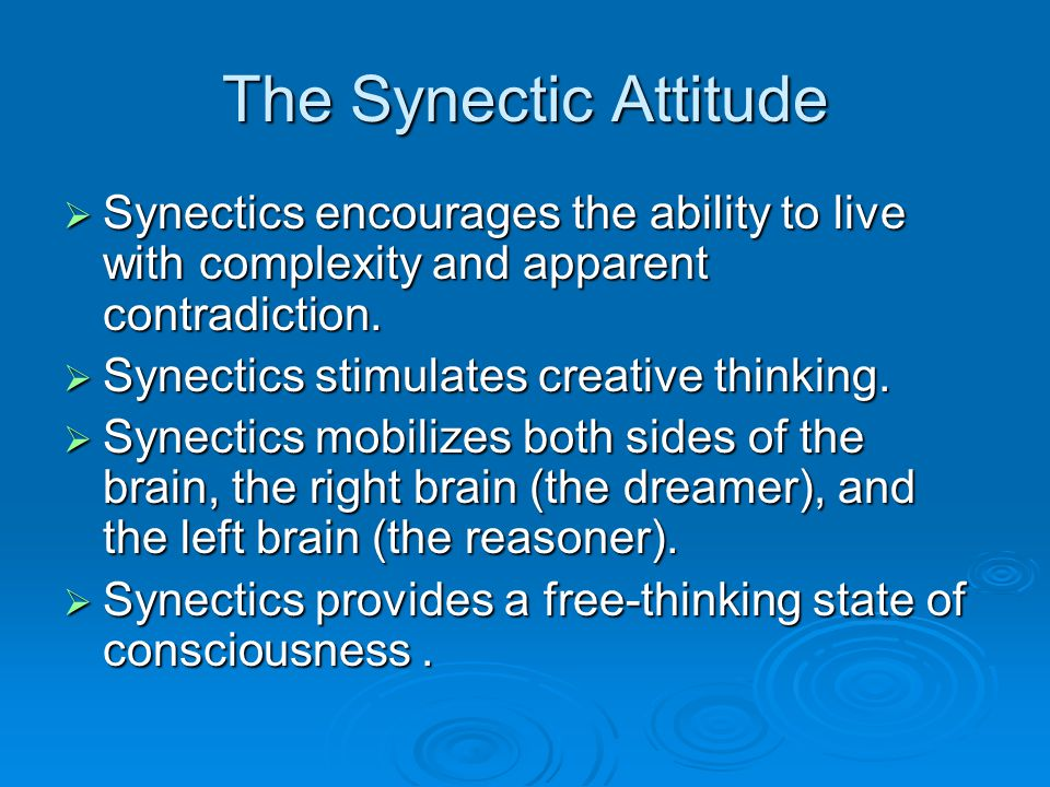 The Synectic Attitude Synectics encourages the ability to live with complexity and apparent contradiction.