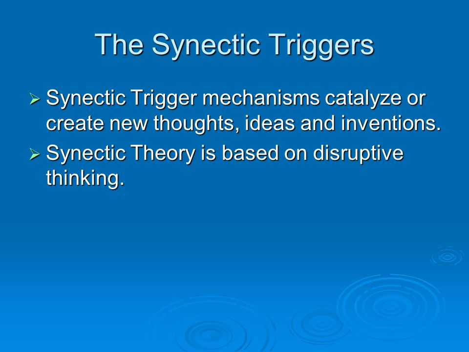 The Synectic Triggers Synectic Trigger mechanisms catalyze or create new thoughts, ideas and inventions.