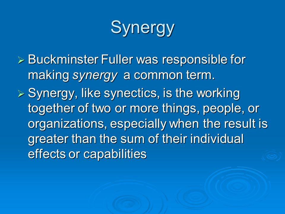 Synergy Buckminster Fuller was responsible for making synergy a common term.