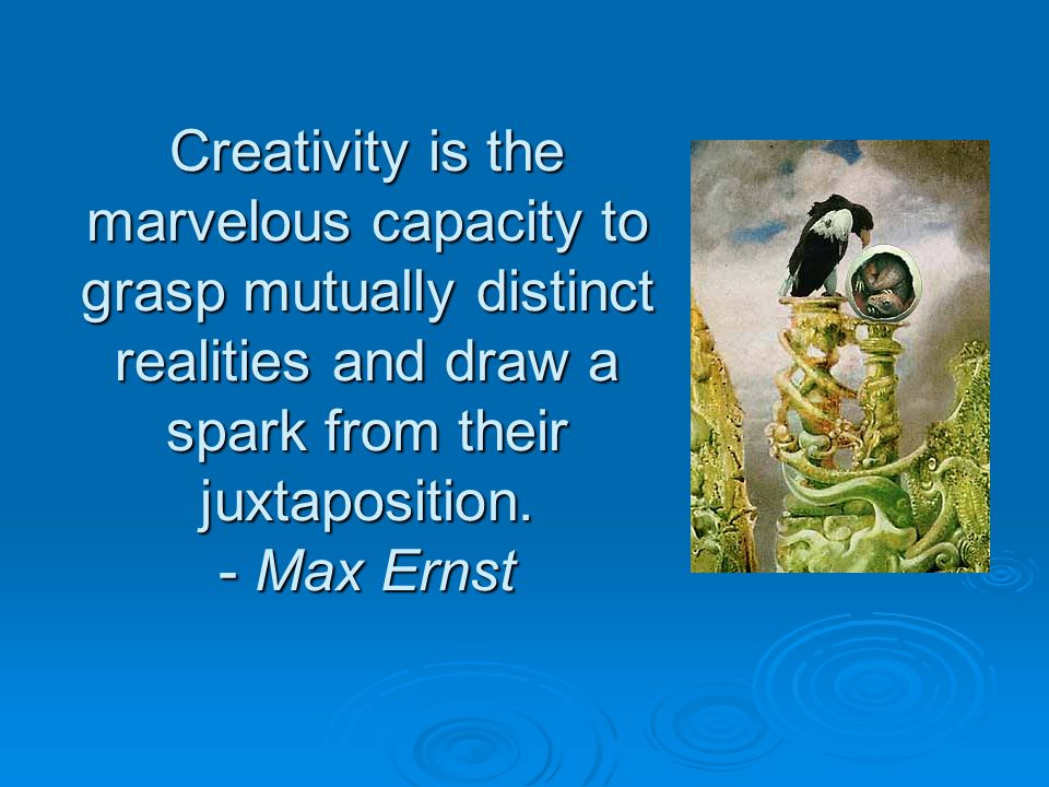 Creativity is the marvelous capacity to grasp mutually distinct realities and draw a spark from their juxtaposition. - Max Ernst