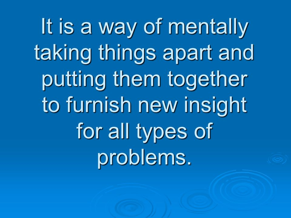 It is a way of mentally taking things apart and putting them together to furnish new insight for all types of problems.
