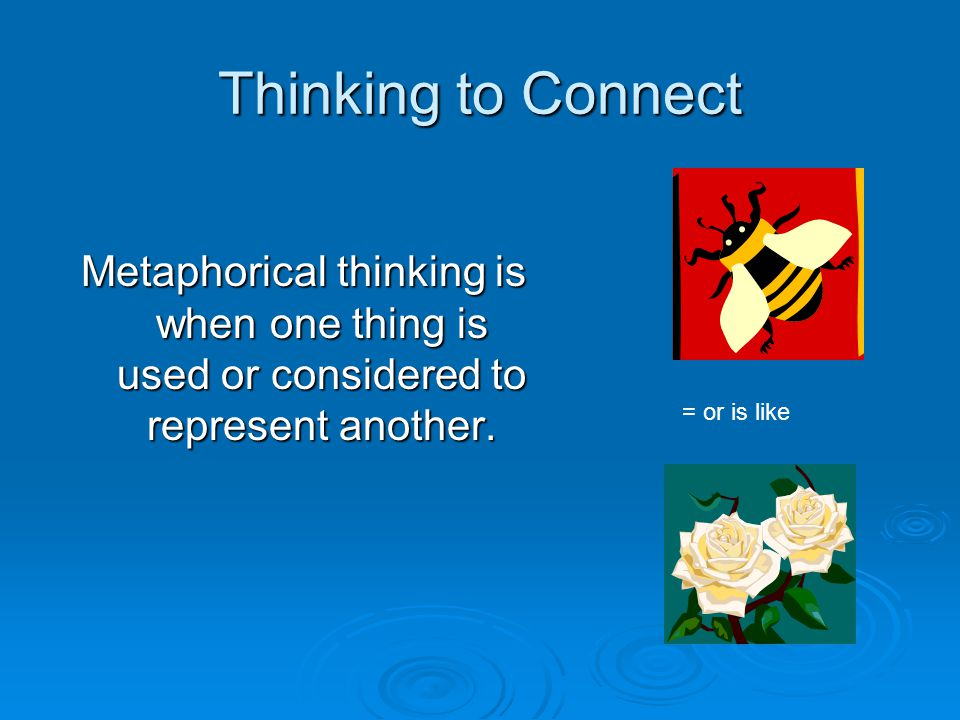 Thinking to Connect Metaphorical thinking is when one thing is used or considered to represent another.